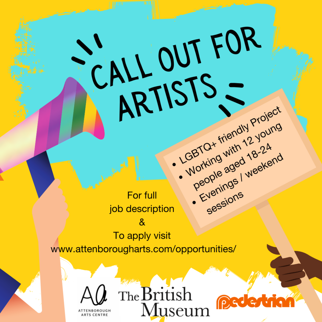 Call out for artists. Text reads: 'Call out for artists. LGBTQ+ friendly project, working with 12 young people aged 18-24, evenings / weekend sessions. For full job description & to apply visit: https://attenborougharts.com/opportunities/'